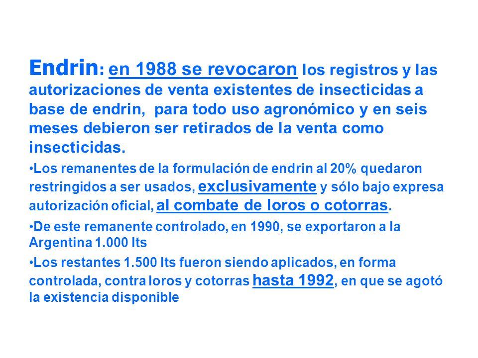 Endrin : en 1988 se revocaron los registros y las autorizaciones de venta existentes de insecticidas a base de endrin, para todo uso agronómico y en s