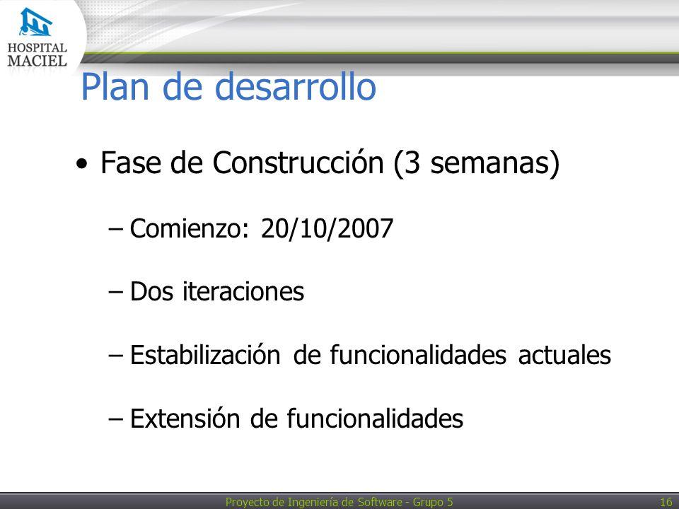 Proyecto de Ingeniería de Software - Grupo 5 16 Plan de desarrollo Fase de Construcción (3 semanas) –Comienzo: 20/10/2007 –Dos iteraciones –Estabilización de funcionalidades actuales –Extensión de funcionalidades