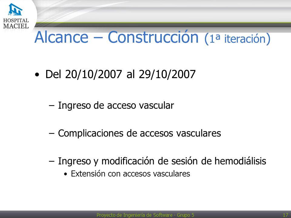 Proyecto de Ingeniería de Software - Grupo 5 17 Alcance – Construcción ( 1ª iteración ) Del 20/10/2007 al 29/10/2007 –Ingreso de acceso vascular –Complicaciones de accesos vasculares –Ingreso y modificación de sesión de hemodiálisis Extensión con accesos vasculares