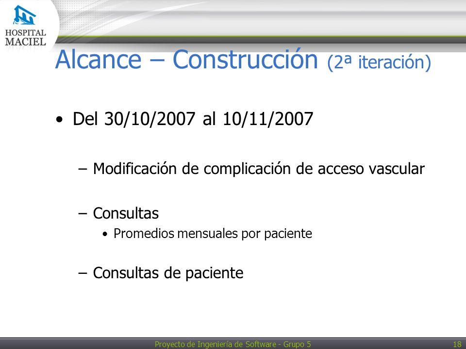 Proyecto de Ingeniería de Software - Grupo 5 18 Alcance – Construcción (2ª iteración) Del 30/10/2007 al 10/11/2007 –Modificación de complicación de acceso vascular –Consultas Promedios mensuales por paciente –Consultas de paciente