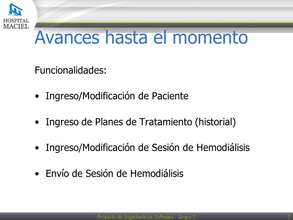 Proyecto de Ingeniería de Software - Grupo 5 3 Avances hasta el momento Funcionalidades: Ingreso/Modificación de Paciente Ingreso de Planes de Tratamiento (historial) Ingreso/Modificación de Sesión de Hemodiálisis Envío de Sesión de Hemodiálisis