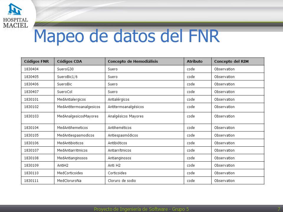 Proyecto de Ingeniería de Software - Grupo 5 8 Mapeo de datos del FNR Códigos FNRCódigos CDAConcepto de HemodiálisisAtributoConcepto del RIM 1830112MedGluconatoCaGluconato de calciocodeObservation 1830113MedHipotensoresHipotensoresCodeObservation 1830114MedSedantesSedantesCodeObservation 1830115MedComplejoBSuplemento Vitamina B Complejo BCodeSubstanceAdministration 1830116MedVitaminaCSuplemento Vitamina C Vitamina CCodeSubstanceAdministration 1830190MedOtroOtroMedicamentoCodeObservation 1830401RtrfSueroFisRetransfusión SueroCodeObservation 1830402RtrfSueroG5Retransfusión SueroCodeObservation 1830403RtrfSueroG10Retransfusión SueroCodeObservation 1830404RtrfSueroG30Retransfusión SueroCodeObservation 1830405RtrfSueroBic1/6Retransfusión SuerocodeObservation 1830406RtrfSueroBicRetransfusión SuerocodeObservation 1830407RtrfSueroColRetransfusión SuerocodeObservation 184020101ComplAltConcienciaComplicacióncodeObservation 184020102ComplArritmiasComplicacióncodeObservation