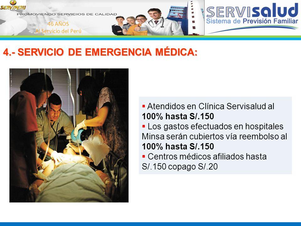 46 AÑOS Al Servicio del Perú 4.- SERVICIO DE EMERGENCIA MÉDICA: Atendidos en Clínica Servisalud al 100% hasta S/.150 Los gastos efectuados en hospital