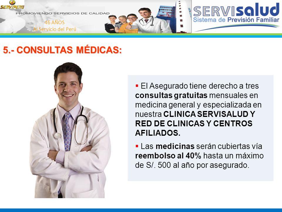 46 AÑOS Al Servicio del Perú 5.- CONSULTAS MÉDICAS: El Asegurado tiene derecho a tres consultas gratuitas mensuales en medicina general y especializad