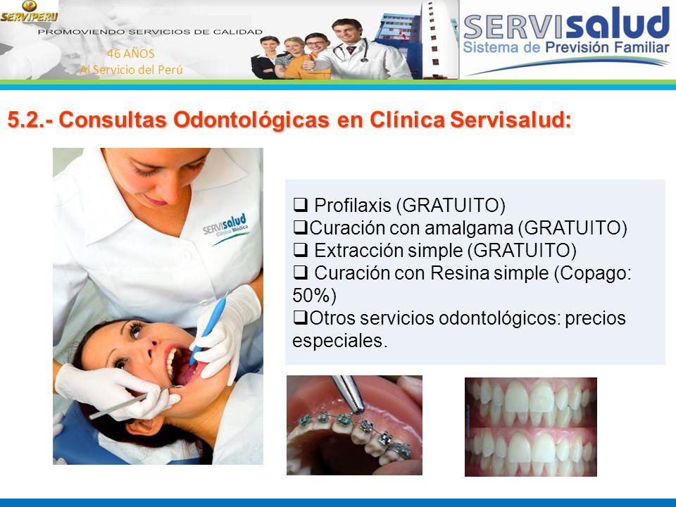 46 AÑOS Al Servicio del Perú 5.2.- Consultas Odontológicas en Clínica Servisalud: Profilaxis (GRATUITO) Curación con amalgama (GRATUITO) Extracción si