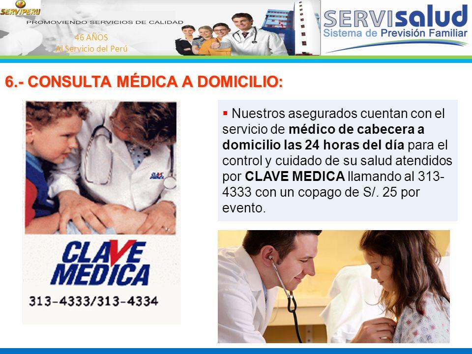46 AÑOS Al Servicio del Perú 6.- CONSULTA MÉDICA A DOMICILIO: Nuestros asegurados cuentan con el servicio de médico de cabecera a domicilio las 24 hor