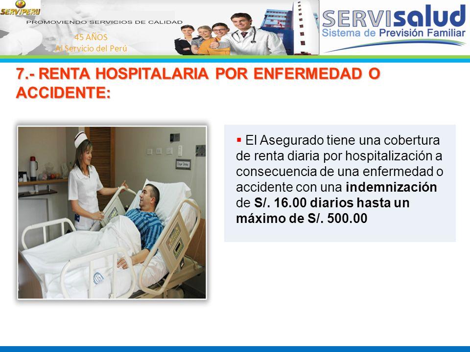 45 AÑOS Al Servicio del Perú 7.- RENTA HOSPITALARIA POR ENFERMEDAD O ACCIDENTE: El Asegurado tiene una cobertura de renta diaria por hospitalización a