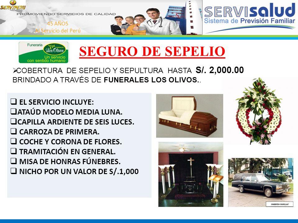 45 AÑOS Al Servicio del Perú SEGURO DE SEPELIO EL SERVICIO INCLUYE: ATAÚD MODELO MEDIA LUNA. CAPILLA ARDIENTE DE SEIS LUCES. CARROZA DE PRIMERA. COCHE