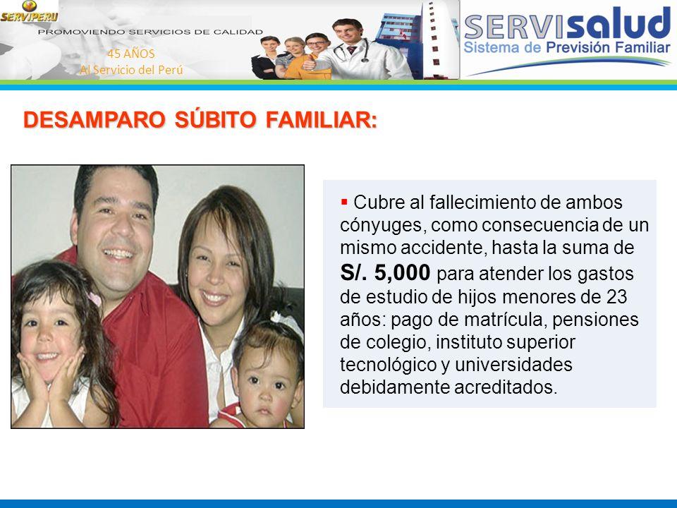45 AÑOS Al Servicio del Perú DESAMPARO SÚBITO FAMILIAR: Cubre al fallecimiento de ambos cónyuges, como consecuencia de un mismo accidente, hasta la su