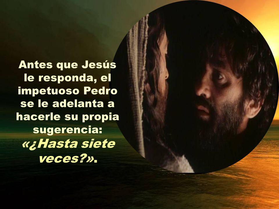 Antes que Jesús le responda, el impetuoso Pedro se le adelanta a hacerle su propia sugerencia: «¿Hasta siete veces?».