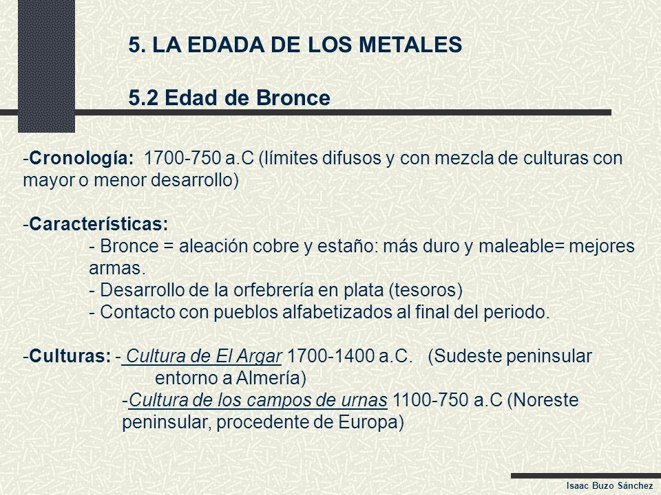 5. LA EDADA DE LOS METALES 5.2 Edad de Bronce -Cronología: 1700-750 a.C (límites difusos y con mezcla de culturas con mayor o menor desarrollo) -Carac