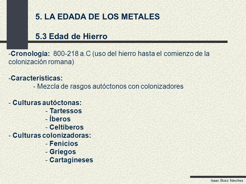 5. LA EDADA DE LOS METALES 5.3 Edad de Hierro -Cronología: 800-218 a.C (uso del hierro hasta el comienzo de la colonización romana) -Características: