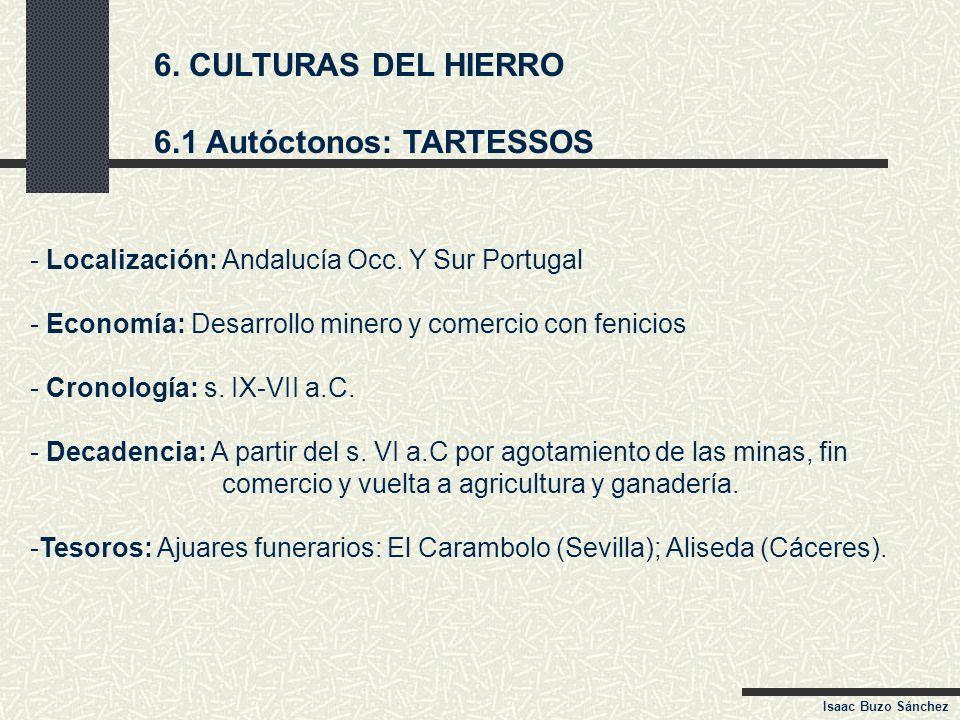 6. CULTURAS DEL HIERRO 6.1 Autóctonos: TARTESSOS - Localización: Andalucía Occ. Y Sur Portugal - Economía: Desarrollo minero y comercio con fenicios -