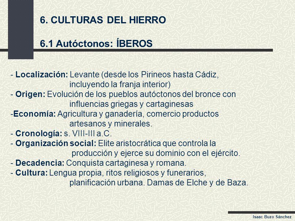 6. CULTURAS DEL HIERRO 6.1 Autóctonos: ÍBEROS - Localización: Levante (desde los Pirineos hasta Cádiz, incluyendo la franja interior) - Origen: Evoluc