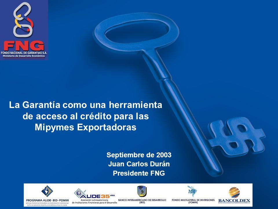 La Garantía como una herramienta de acceso al crédito para las Mipymes Exportadoras Septiembre de 2003 Juan Carlos Durán Presidente FNG