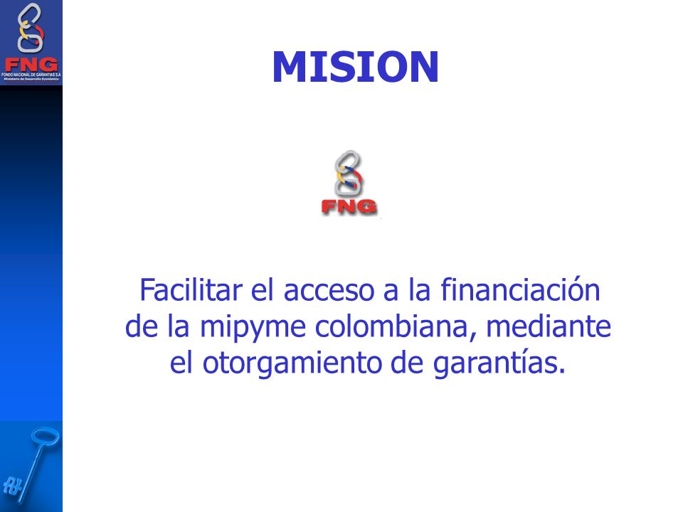 MISION Facilitar el acceso a la financiación de la mipyme colombiana, mediante el otorgamiento de garantías.