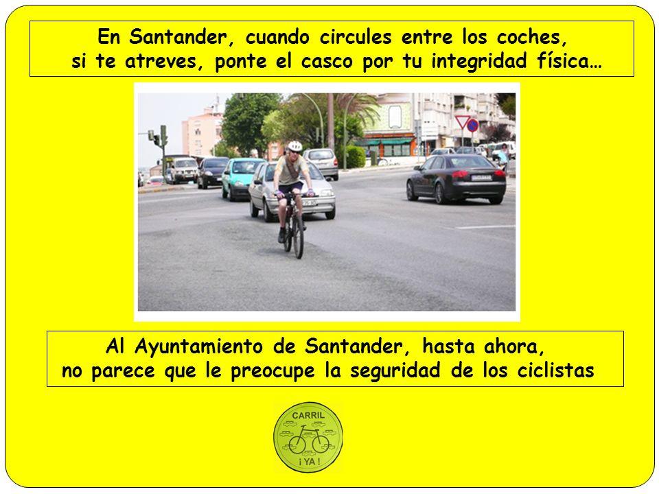 En Santander, cuando circules entre los coches, si te atreves, ponte el casco por tu integridad física… Al Ayuntamiento de Santander, hasta ahora, no parece que le preocupe la seguridad de los ciclistas