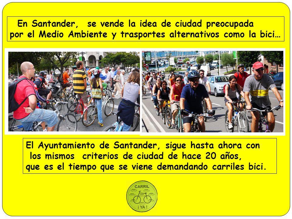 En Santander, se vende la idea de ciudad preocupada por el Medio Ambiente y trasportes alternativos como la bici… El Ayuntamiento de Santander, sigue hasta ahora con los mismos criterios de ciudad de hace 20 años, que es el tiempo que se viene demandando carriles bici.