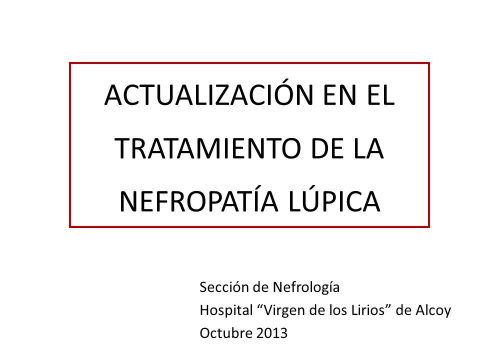 ACTUALIZACIÓN EN EL TRATAMIENTO DE LA NEFROPATÍA LÚPICA Sección de Nefrología Hospital Virgen de los Lirios de Alcoy Octubre 2013