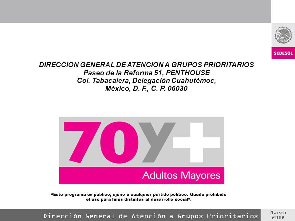 Marzo 2008 Dirección General de Atención a Grupos Prioritarios DIRECCION GENERAL DE ATENCION A GRUPOS PRIORITARIOS Paseo de la Reforma 51, PENTHOUSE C