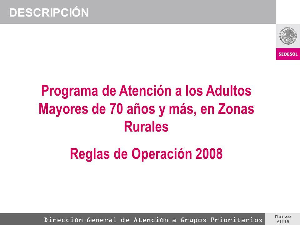 Marzo 2008 Dirección General de Atención a Grupos Prioritarios DESCRIPCIÓN Programa de Atención a los Adultos Mayores de 70 años y más, en Zonas Rurales Reglas de Operación 2008