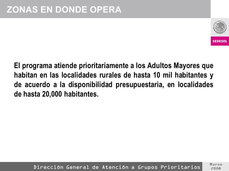 Marzo 2008 Dirección General de Atención a Grupos Prioritarios ZONAS EN DONDE OPERA El programa atiende prioritariamente a los Adultos Mayores que hab
