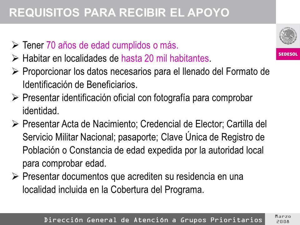 Marzo 2008 Dirección General de Atención a Grupos Prioritarios REQUISITOS PARA RECIBIR EL APOYO Tener 70 años de edad cumplidos o más. Habitar en loca