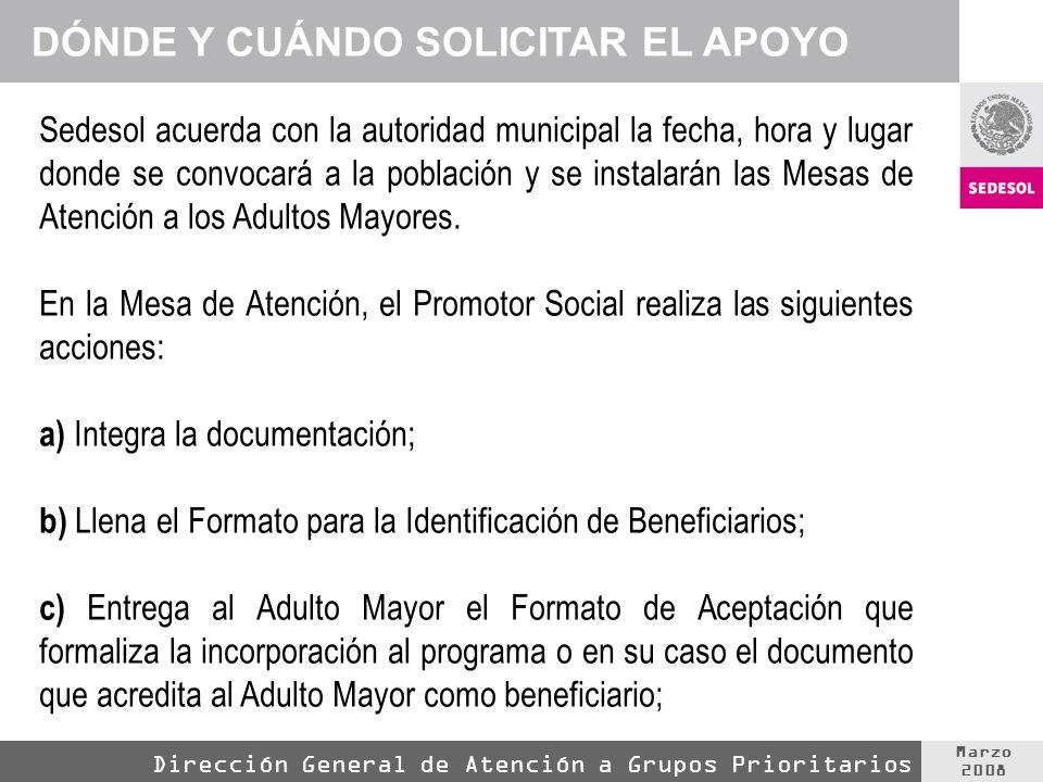 Marzo 2008 Dirección General de Atención a Grupos Prioritarios Sedesol acuerda con la autoridad municipal la fecha, hora y lugar donde se convocará a la población y se instalarán las Mesas de Atención a los Adultos Mayores.