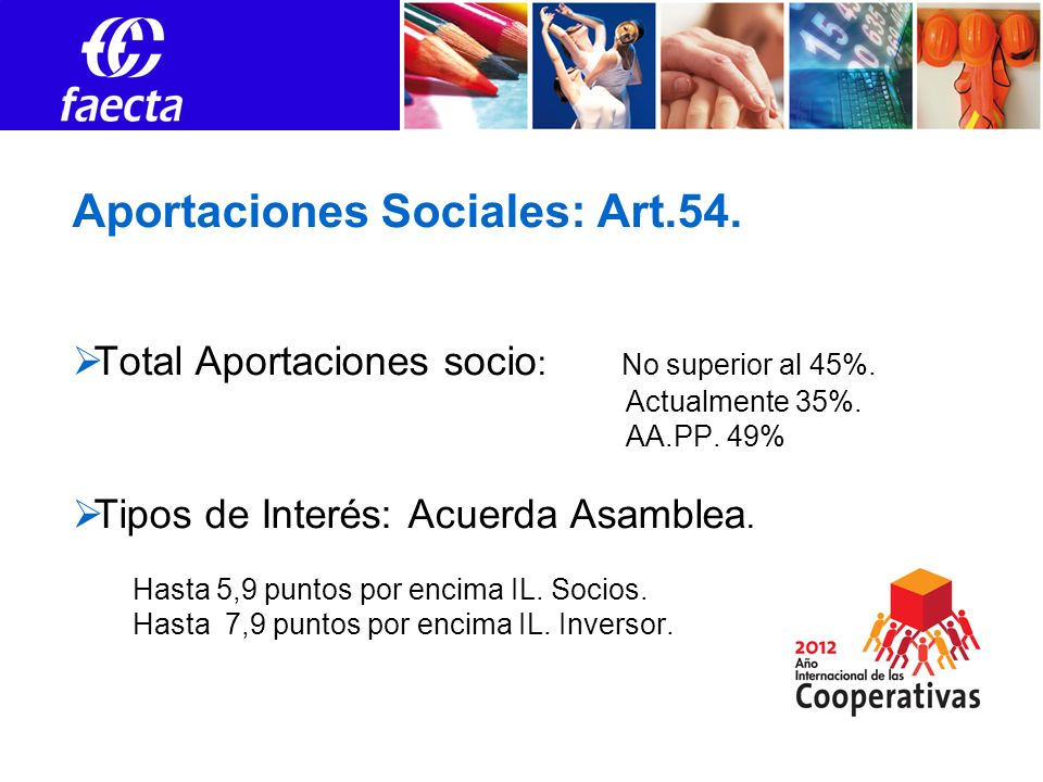 Aportaciones Sociales: Art.54. Total Aportaciones socio : No superior al 45%. Actualmente 35%. AA.PP. 49% Tipos de Interés: Acuerda Asamblea. Hasta 5,