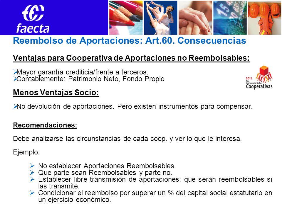 Reembolso de Aportaciones: Art.60. Consecuencias Ventajas para Cooperativa de Aportaciones no Reembolsables: Mayor garantía crediticia/frente a tercer