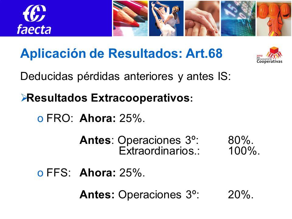 Aplicación de Resultados: Art.68 Deducidas pérdidas anteriores y antes IS: Resultados Extracooperativos : oFRO:Ahora: 25%. Antes: Operaciones 3º: 80%.