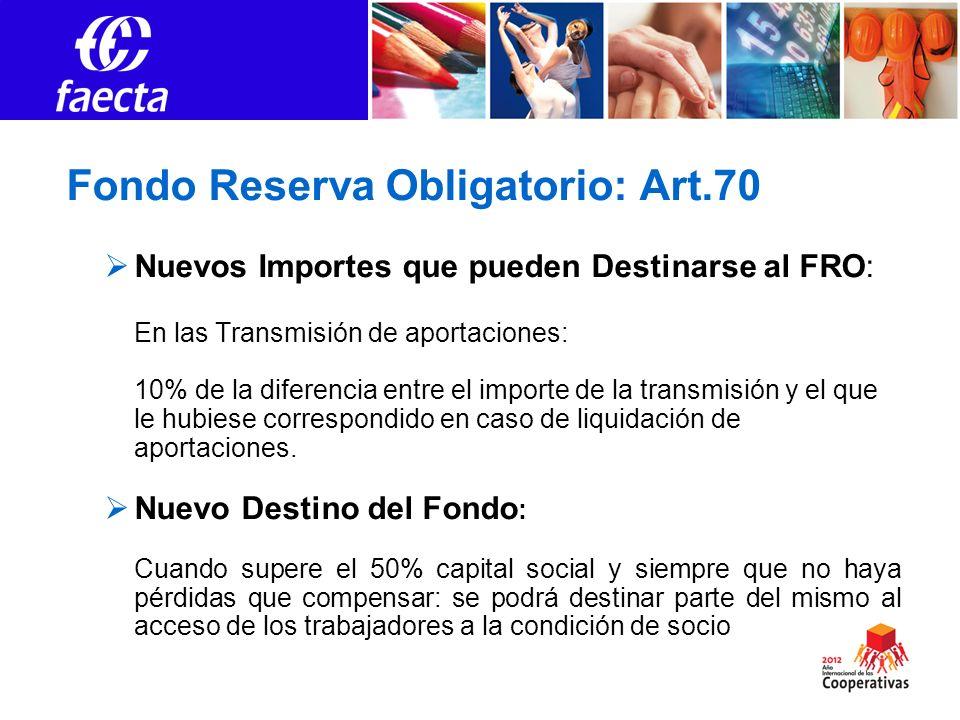 Fondo Reserva Obligatorio: Art.70 Nuevos Importes que pueden Destinarse al FRO: En las Transmisión de aportaciones: 10% de la diferencia entre el importe de la transmisión y el que le hubiese correspondido en caso de liquidación de aportaciones.