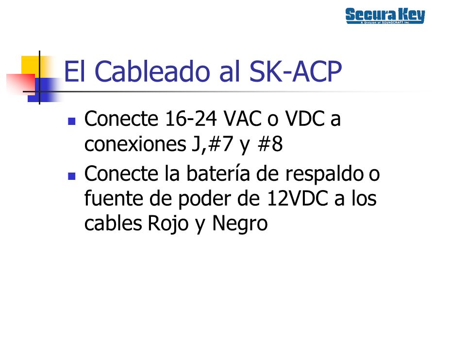 El Cableado al SK-ACP Conecte 16-24 VAC o VDC a conexiones J,#7 y #8 Conecte la batería de respaldo o fuente de poder de 12VDC a los cables Rojo y Neg