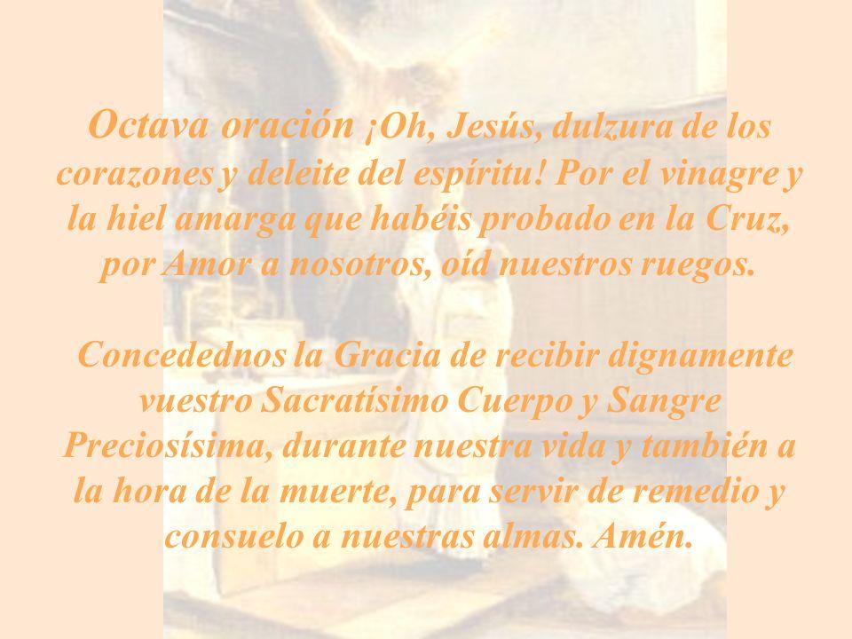 Octava oración ¡Oh, Jesús, dulzura de los corazones y deleite del espíritu! Por el vinagre y la hiel amarga que habéis probado en la Cruz, por Amor a