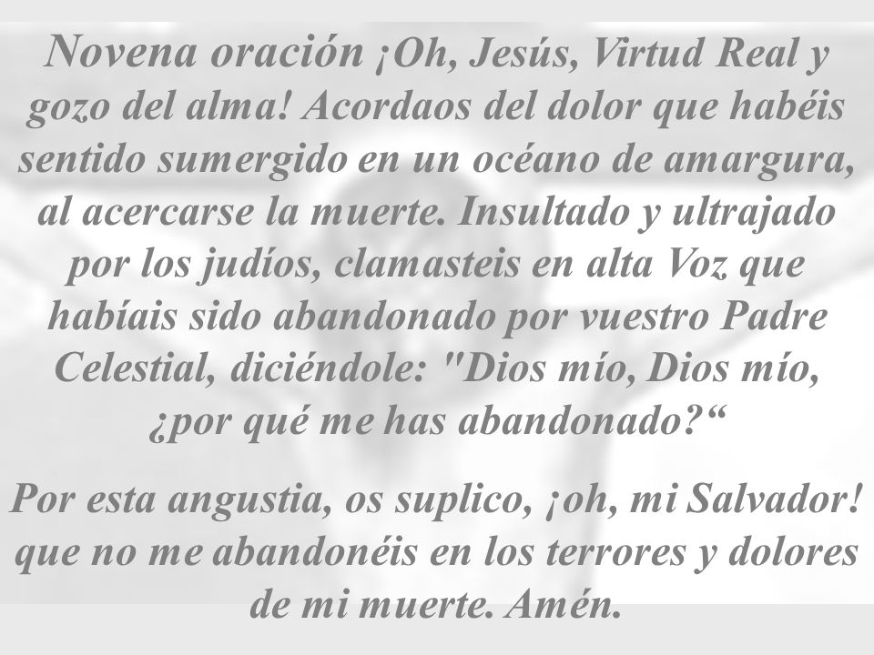 Novena oración ¡Oh, Jesús, Virtud Real y gozo del alma! Acordaos del dolor que habéis sentido sumergido en un océano de amargura, al acercarse la muer