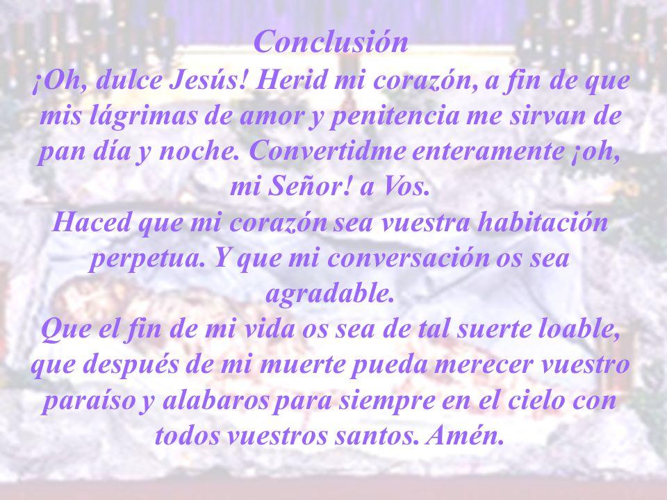 Conclusión ¡Oh, dulce Jesús! Herid mi corazón, a fin de que mis lágrimas de amor y penitencia me sirvan de pan día y noche. Convertidme enteramente ¡o