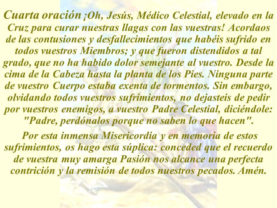 Cuarta oración ¡Oh, Jesús, Médico Celestial, elevado en la Cruz para curar nuestras llagas con las vuestras! Acordaos de las contusiones y desfallecim