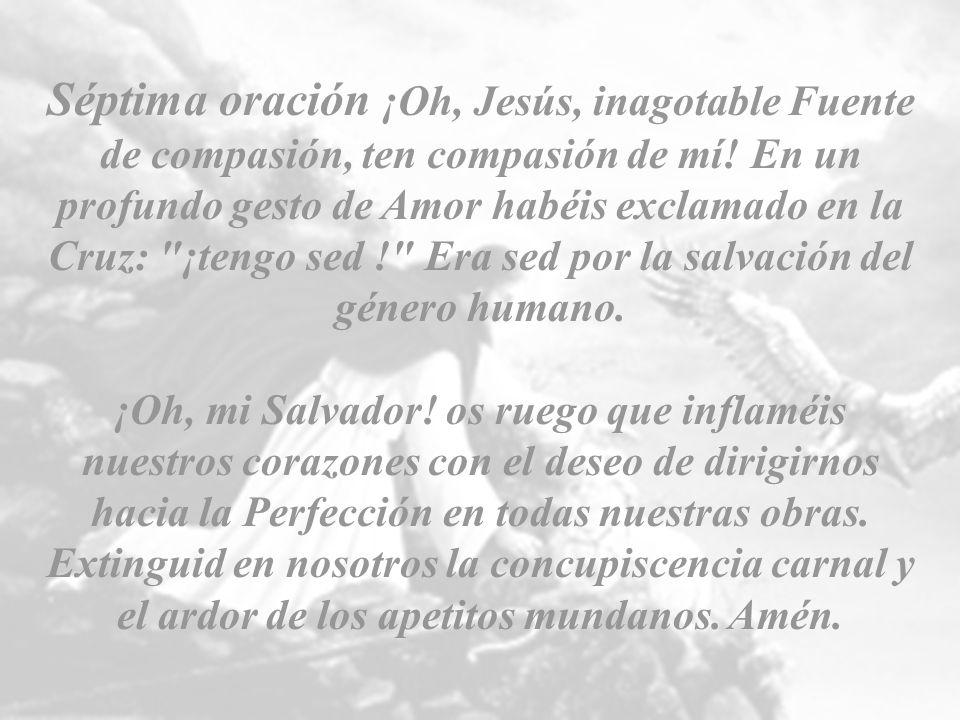 Séptima oración ¡Oh, Jesús, inagotable Fuente de compasión, ten compasión de mí! En un profundo gesto de Amor habéis exclamado en la Cruz: