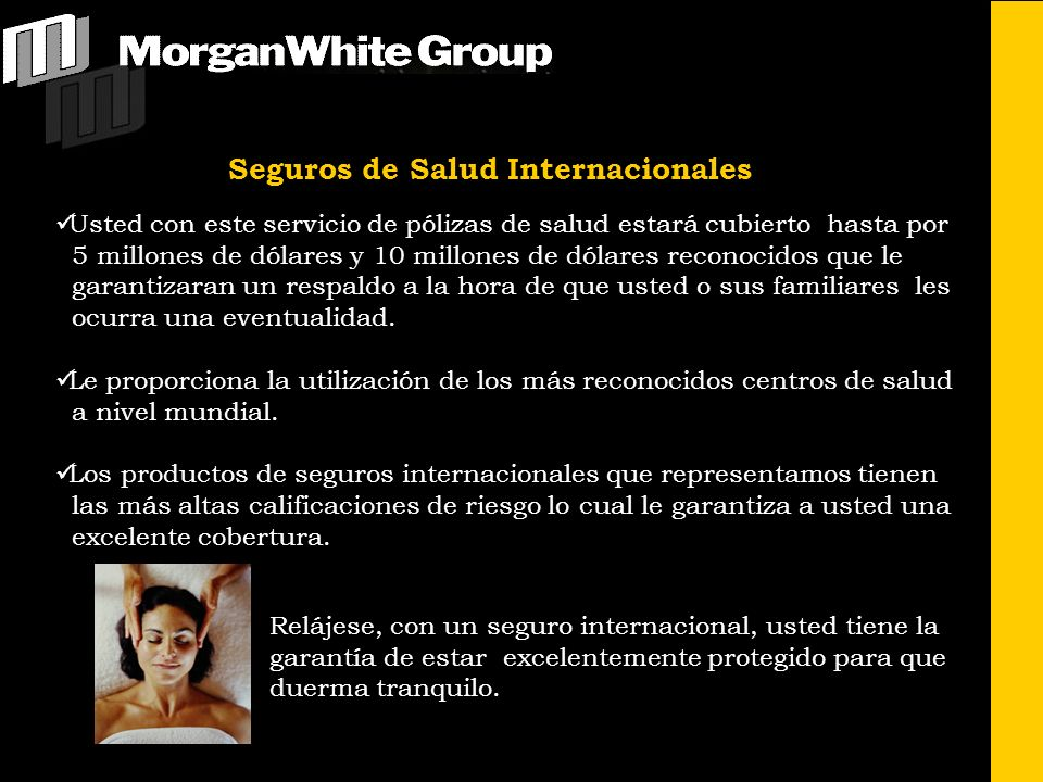 Morgan-White Administrators International, INC Somos una compañía norteamericana con 14 años de experiencia en el mercado de seguros con una exitosa trayectoria ofreciendo seguros de salud y seguros de vida bajo los m á s altos estándares de calidad y satisfacción de nuestra cartera de clientes.