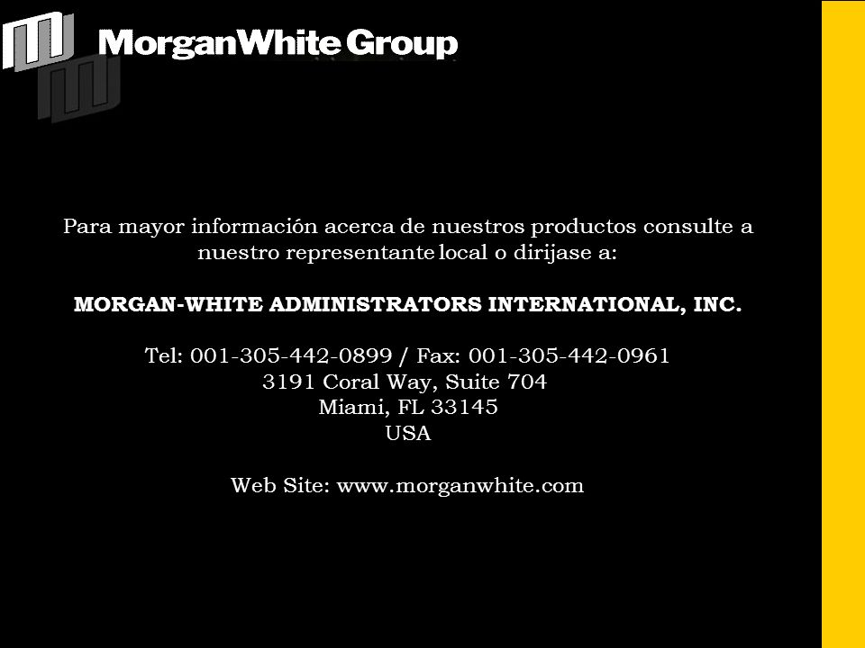 Para mayor información acerca de nuestros productos consulte a nuestro representante local o dirijase a: MORGAN-WHITE ADMINISTRATORS INTERNATIONAL, IN