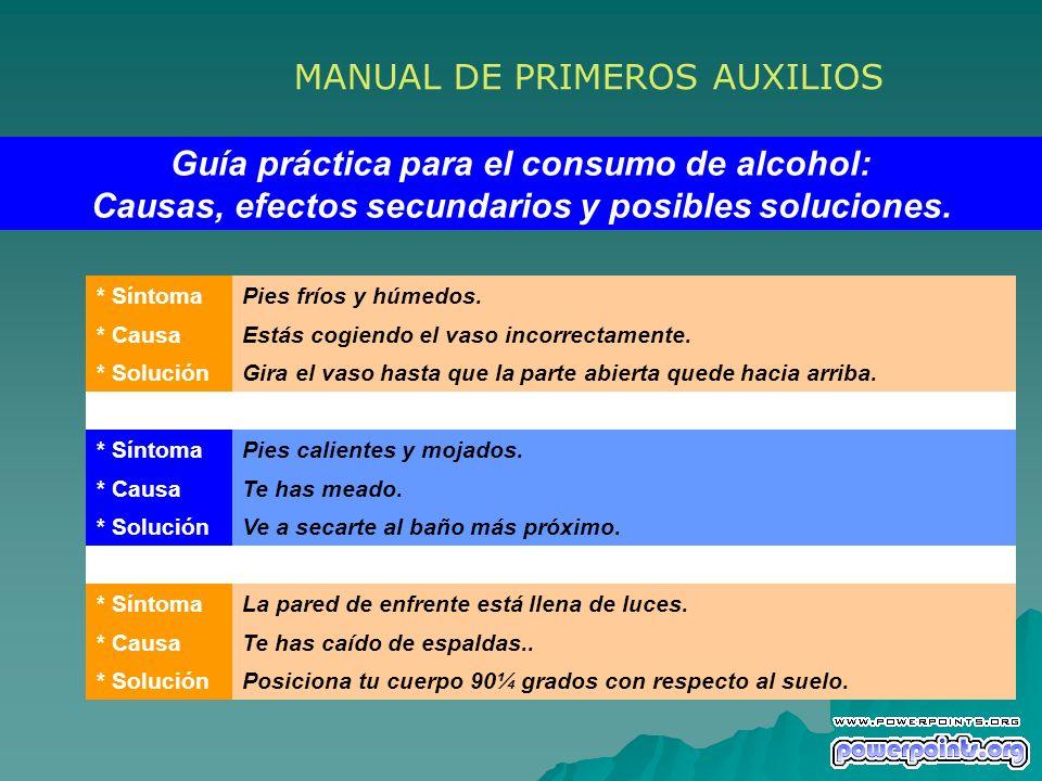 MANUAL DE PRIMEROS AUXILIOS Guía práctica para el consumo de alcohol: Causas, efectos secundarios y posibles soluciones. * SíntomaPies fríos y húmedos