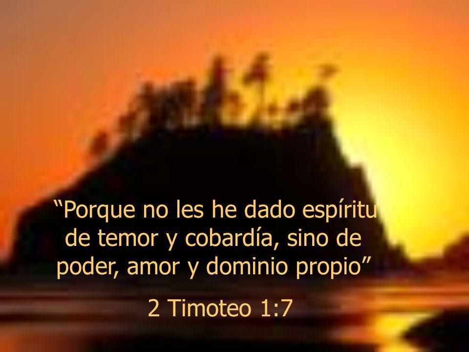 Porque no les he dado espíritu de temor y cobardía, sino de poder, amor y dominio propio 2 Timoteo 1:7