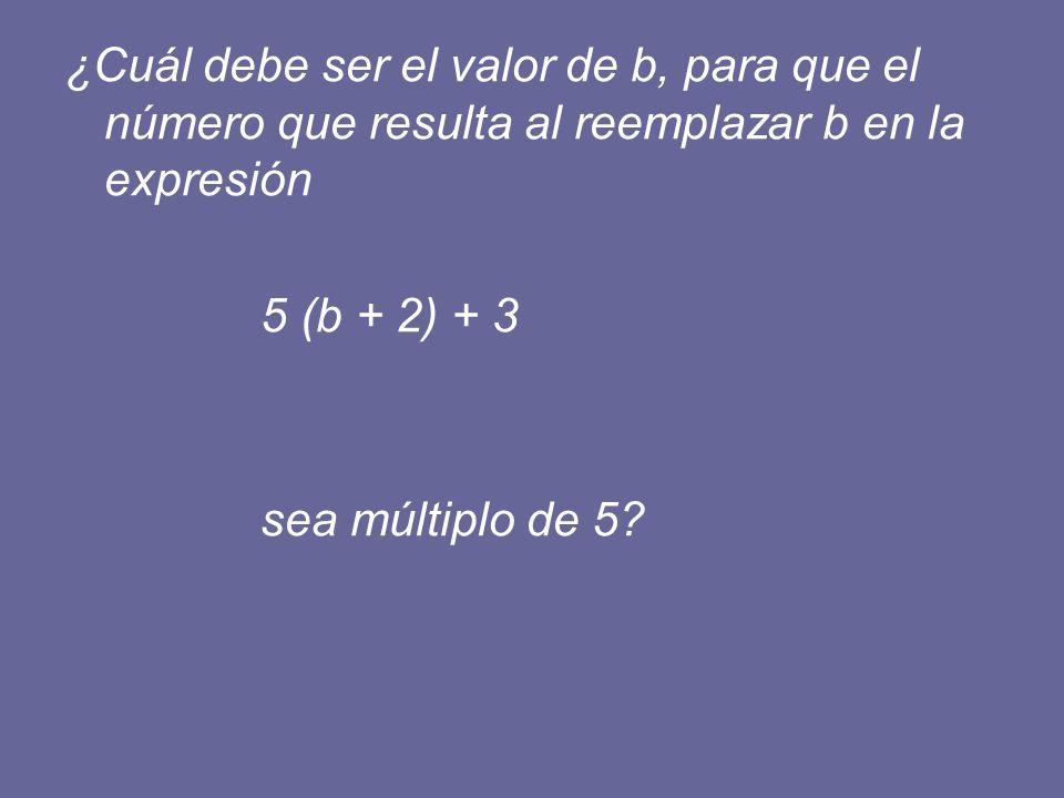 ¿Cuál debe ser el valor de b, para que el número que resulta al reemplazar b en la expresión 5 (b + 2) + 3 sea múltiplo de 5