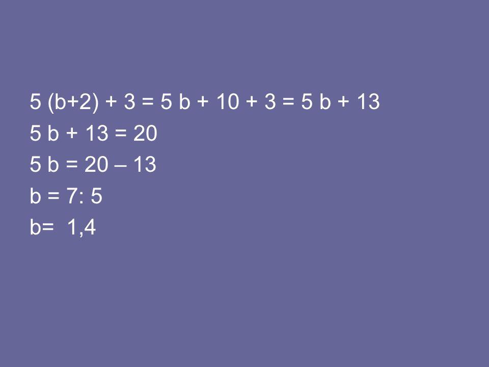 5 (b+2) + 3 = 5 b + 10 + 3 = 5 b + 13 5 b + 13 = 20 5 b = 20 – 13 b = 7: 5 b= 1,4