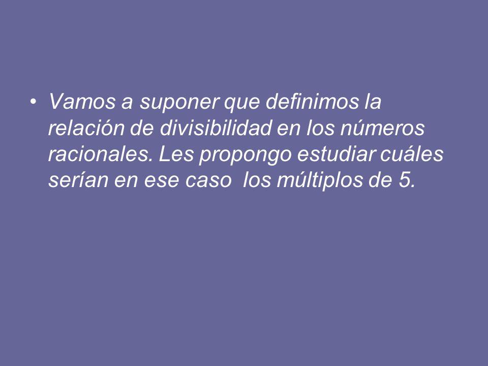 Vamos a suponer que definimos la relación de divisibilidad en los números racionales.