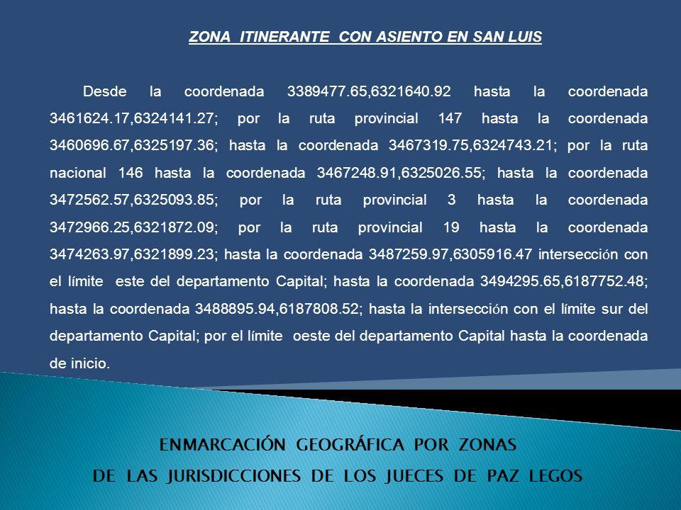 ENMARCACIÓN GEOGRÁFICA POR ZONAS DE LAS JURISDICCIONES DE LOS JUECES DE PAZ LEGOS ZONA ITINERANTE CON ASIENTO EN SAN LUIS Desde la coordenada 3389477.65,6321640.92 hasta la coordenada 3461624.17,6324141.27; por la ruta provincial 147 hasta la coordenada 3460696.67,6325197.36; hasta la coordenada 3467319.75,6324743.21; por la ruta nacional 146 hasta la coordenada 3467248.91,6325026.55; hasta la coordenada 3472562.57,6325093.85; por la ruta provincial 3 hasta la coordenada 3472966.25,6321872.09; por la ruta provincial 19 hasta la coordenada 3474263.97,6321899.23; hasta la coordenada 3487259.97,6305916.47 intersecci ó n con el l í mite este del departamento Capital; hasta la coordenada 3494295.65,6187752.48; hasta la coordenada 3488895.94,6187808.52; hasta la intersecci ó n con el l í mite sur del departamento Capital; por el l í mite oeste del departamento Capital hasta la coordenada de inicio.