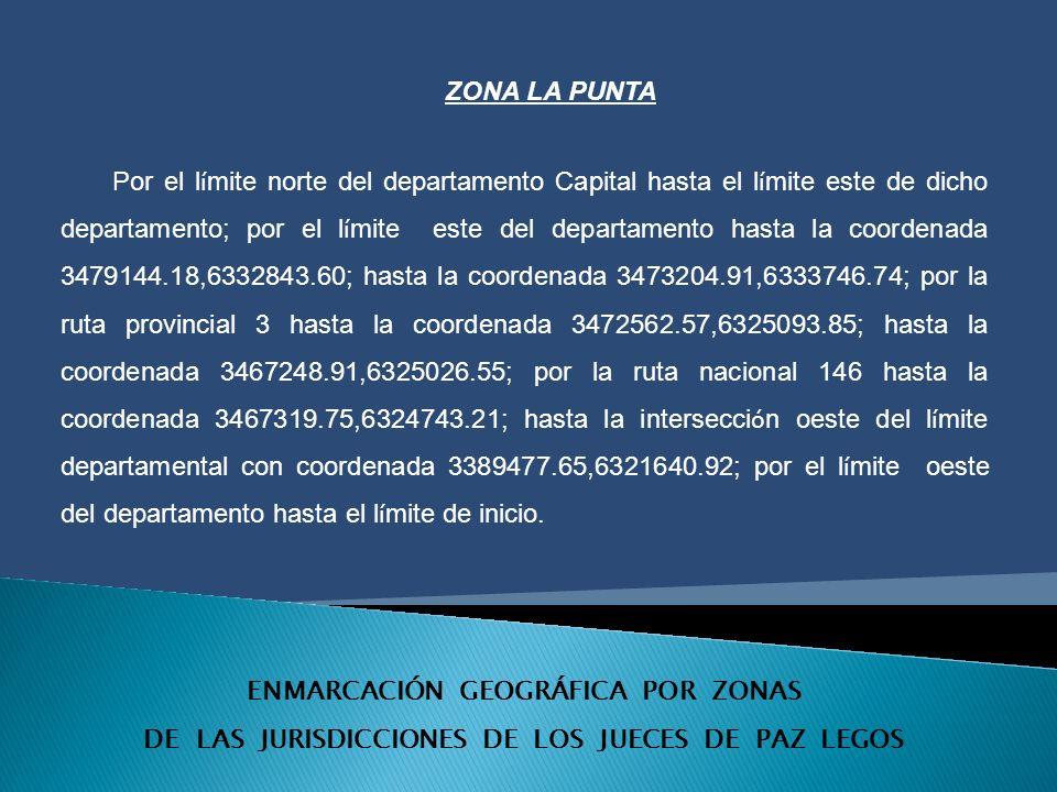 ENMARCACIÓN GEOGRÁFICA POR ZONAS DE LAS JURISDICCIONES DE LOS JUECES DE PAZ LEGOS ZONA LA PUNTA Por el l í mite norte del departamento Capital hasta el l í mite este de dicho departamento; por el l í mite este del departamento hasta la coordenada 3479144.18,6332843.60; hasta la coordenada 3473204.91,6333746.74; por la ruta provincial 3 hasta la coordenada 3472562.57,6325093.85; hasta la coordenada 3467248.91,6325026.55; por la ruta nacional 146 hasta la coordenada 3467319.75,6324743.21; hasta la intersecci ó n oeste del l í mite departamental con coordenada 3389477.65,6321640.92; por el l í mite oeste del departamento hasta el l í mite de inicio.