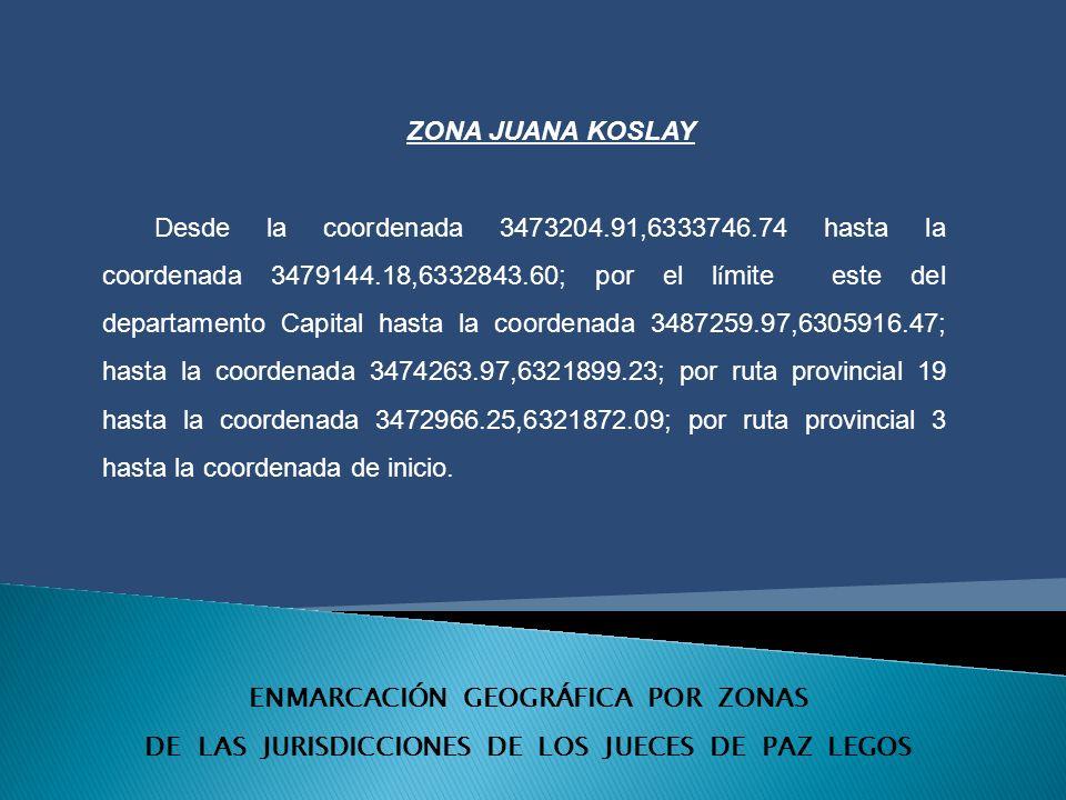 ENMARCACIÓN GEOGRÁFICA POR ZONAS DE LAS JURISDICCIONES DE LOS JUECES DE PAZ LEGOS ZONA JUANA KOSLAY Desde la coordenada 3473204.91,6333746.74 hasta la coordenada 3479144.18,6332843.60; por el l í mite este del departamento Capital hasta la coordenada 3487259.97,6305916.47; hasta la coordenada 3474263.97,6321899.23; por ruta provincial 19 hasta la coordenada 3472966.25,6321872.09; por ruta provincial 3 hasta la coordenada de inicio.