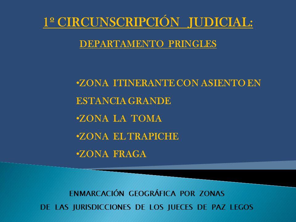 ENMARCACIÓN GEOGRÁFICA POR ZONAS DE LAS JURISDICCIONES DE LOS JUECES DE PAZ LEGOS 1º CIRCUNSCRIPCIÓN JUDICIAL: DEPARTAMENTO PRINGLES ZONA ITINERANTE CON ASIENTO EN ESTANCIA GRANDE ZONA LA TOMA ZONA EL TRAPICHE ZONA FRAGA