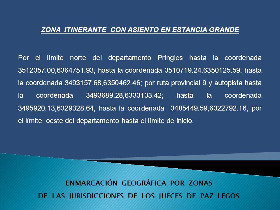 ENMARCACIÓN GEOGRÁFICA POR ZONAS DE LAS JURISDICCIONES DE LOS JUECES DE PAZ LEGOS ZONA ITINERANTE CON ASIENTO EN ESTANCIA GRANDE Por el límite norte del departamento Pringles hasta la coordenada 3512357.00,6364751.93; hasta la coordenada 3510719.24,6350125.59; hasta la coordenada 3493157.68,6350462.46; por ruta provincial 9 y autopista hasta la coordenada 3493689.28,6333133.42; hasta la coordenada 3495920.13,6329328.64; hasta la coordenada 3485449.59,6322792.16; por el límite oeste del departamento hasta el límite de inicio.